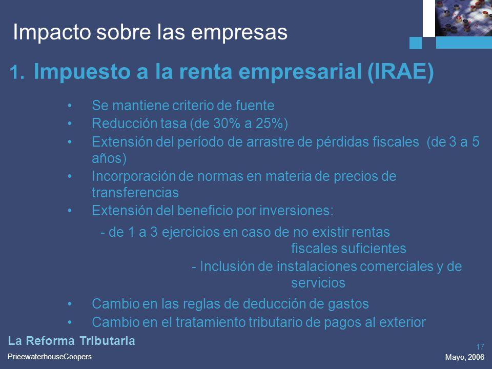 PricewaterhouseCoopers Mayo, 2006 17 La Reforma Tributaria 1. Impuesto a la renta empresarial (IRAE) Se mantiene criterio de fuente Reducción tasa (de