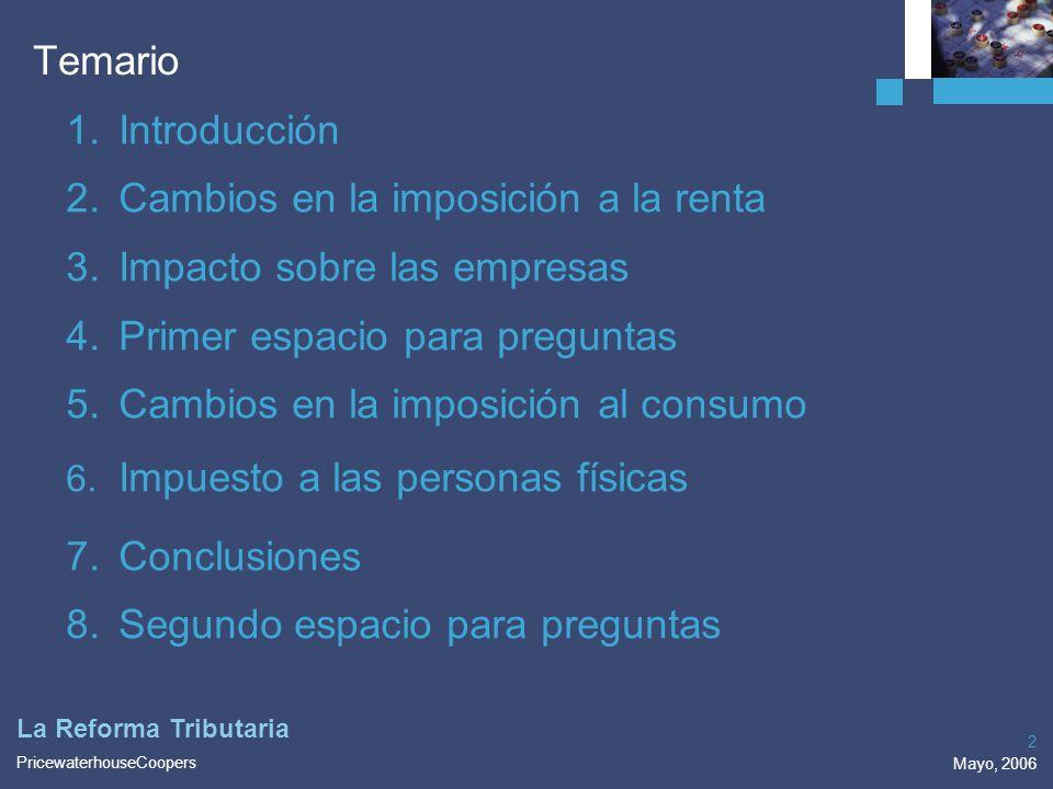 PricewaterhouseCoopers Mayo, 2006 2 La Reforma Tributaria Temario 1.Introducción 2.Cambios en la imposición a la renta 3.Impacto sobre las empresas 4.