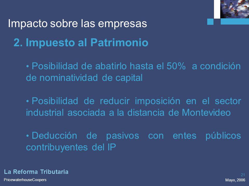 PricewaterhouseCoopers Mayo, 2006 21 La Reforma Tributaria Impacto sobre las empresas 2. Impuesto al Patrimonio Posibilidad de abatirlo hasta el 50% a