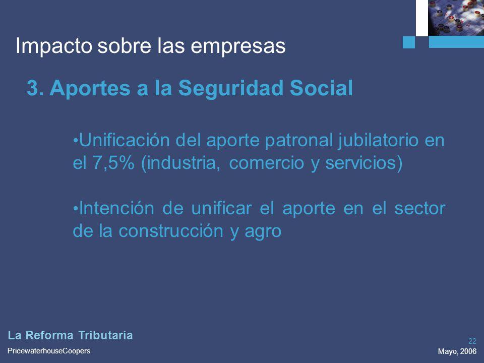 PricewaterhouseCoopers Mayo, 2006 22 La Reforma Tributaria Impacto sobre las empresas 3. Aportes a la Seguridad Social Unificación del aporte patronal