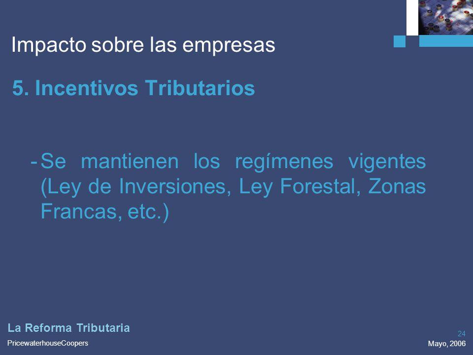 PricewaterhouseCoopers Mayo, 2006 24 La Reforma Tributaria Impacto sobre las empresas 5. Incentivos Tributarios -Se mantienen los regímenes vigentes (
