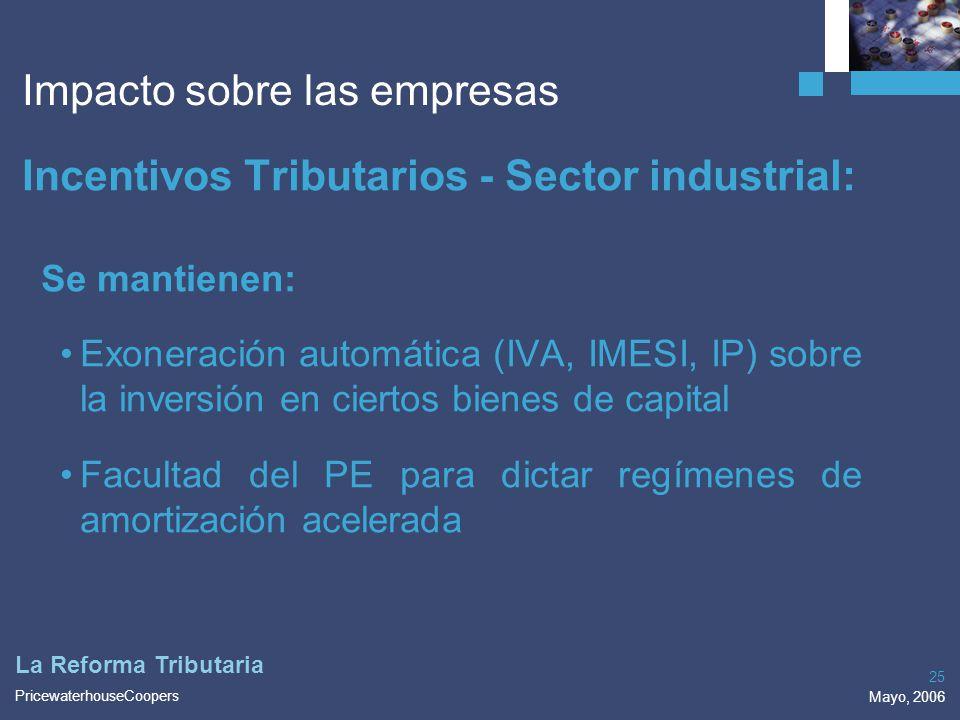 PricewaterhouseCoopers Mayo, 2006 25 La Reforma Tributaria Impacto sobre las empresas Incentivos Tributarios - Sector industrial: Se mantienen: Exoner