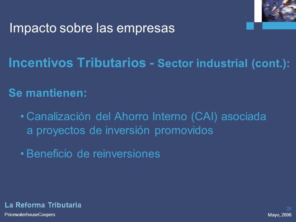 PricewaterhouseCoopers Mayo, 2006 26 La Reforma Tributaria Impacto sobre las empresas Incentivos Tributarios - Sector industrial (cont.): Se mantienen