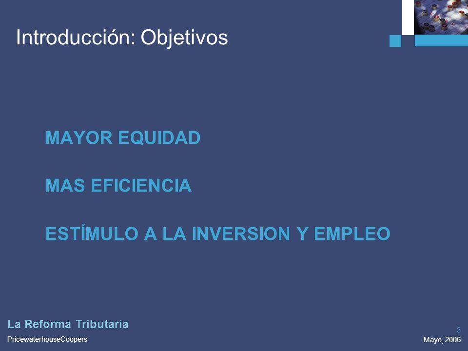 PricewaterhouseCoopers Mayo, 2006 3 La Reforma Tributaria MAYOR EQUIDAD MAS EFICIENCIA ESTÍMULO A LA INVERSION Y EMPLEO Introducción: Objetivos