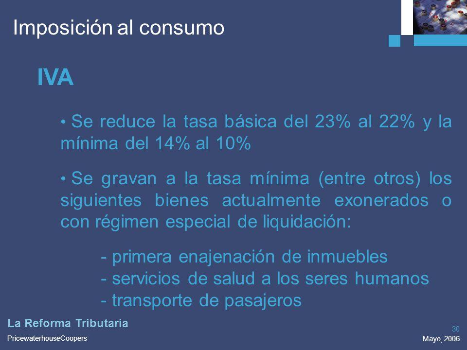 PricewaterhouseCoopers Mayo, 2006 30 La Reforma Tributaria Imposición al consumo IVA Se reduce la tasa básica del 23% al 22% y la mínima del 14% al 10