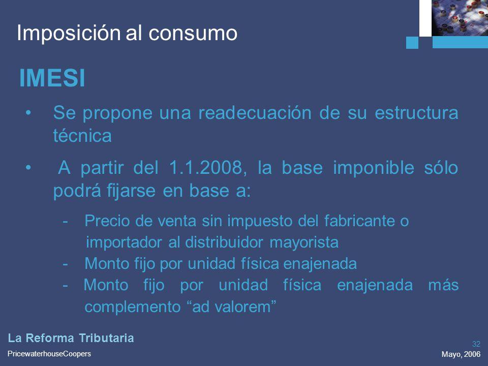 PricewaterhouseCoopers Mayo, 2006 32 La Reforma Tributaria Imposición al consumo IMESI Se propone una readecuación de su estructura técnica A partir d