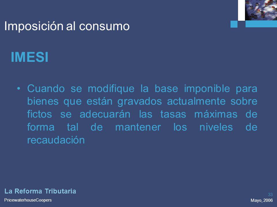 PricewaterhouseCoopers Mayo, 2006 33 La Reforma Tributaria Imposición al consumo IMESI Cuando se modifique la base imponible para bienes que están gra