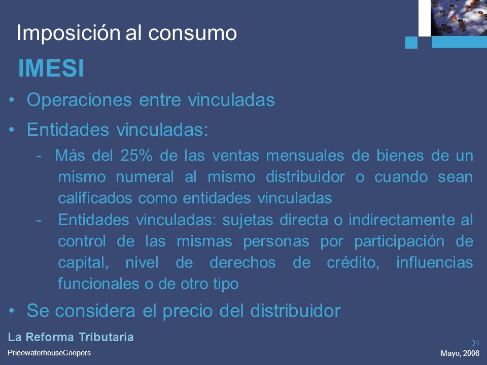 PricewaterhouseCoopers Mayo, 2006 34 La Reforma Tributaria Imposición al consumo IMESI Operaciones entre vinculadas Entidades vinculadas: - Más del 25
