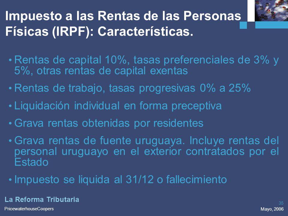 PricewaterhouseCoopers Mayo, 2006 35 La Reforma Tributaria Rentas de capital 10%, tasas preferenciales de 3% y 5%, otras rentas de capital exentas Ren