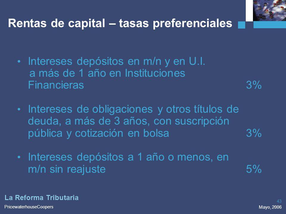 PricewaterhouseCoopers Mayo, 2006 43 La Reforma Tributaria Rentas de capital – tasas preferenciales Intereses depósitos en m/n y en U.I. a más de 1 añ