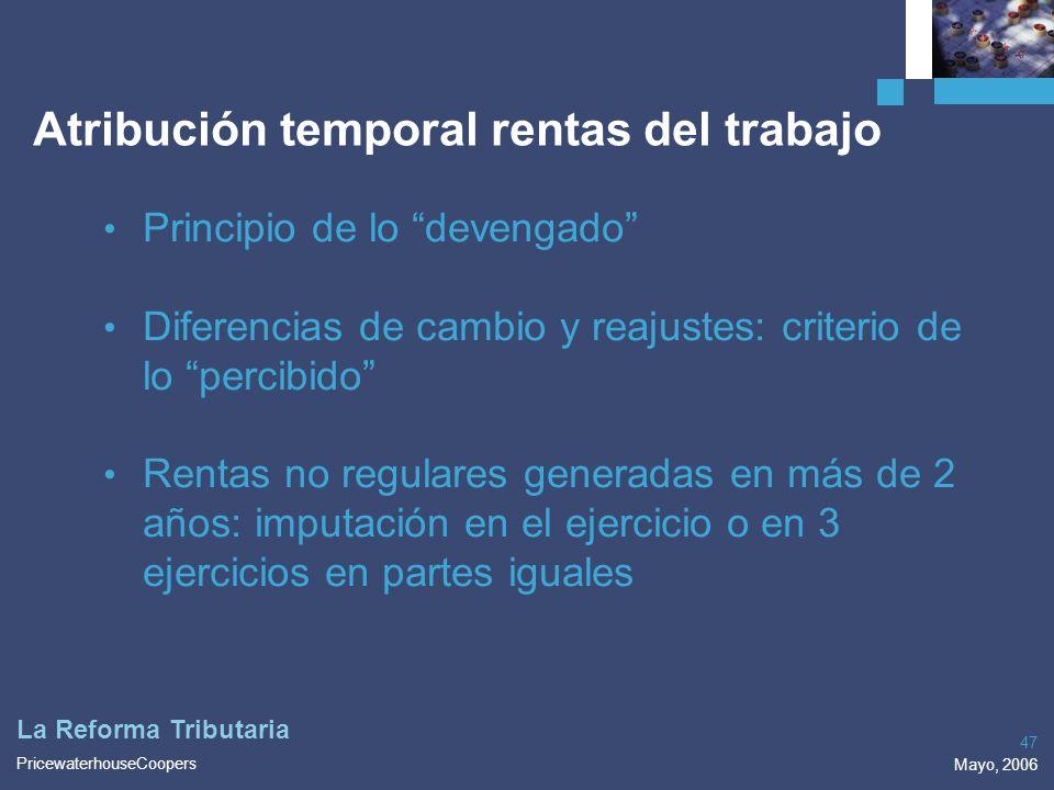 PricewaterhouseCoopers Mayo, 2006 47 La Reforma Tributaria Atribución temporal rentas del trabajo Principio de lo devengado Diferencias de cambio y re