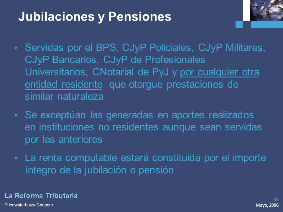 PricewaterhouseCoopers Mayo, 2006 49 La Reforma Tributaria Jubilaciones y Pensiones Servidas por el BPS, CJyP Policiales, CJyP Militares, CJyP Bancari