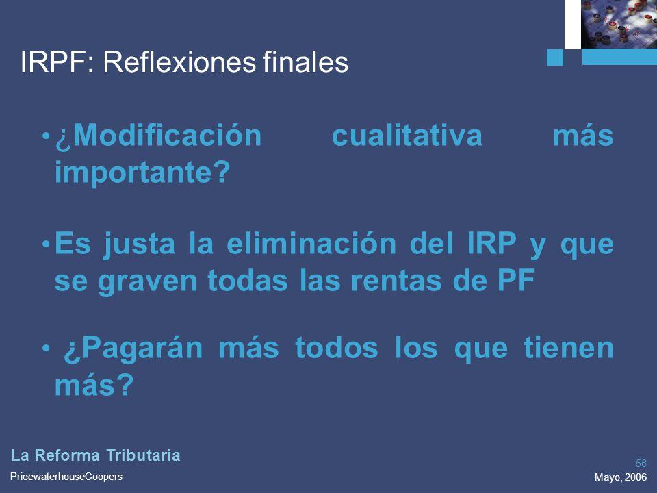 PricewaterhouseCoopers Mayo, 2006 56 La Reforma Tributaria IRPF: Reflexiones finales ¿Modificación cualitativa más importante? Es justa la eliminación
