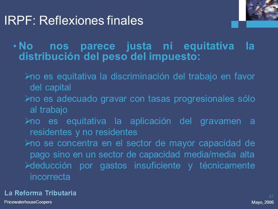 PricewaterhouseCoopers Mayo, 2006 57 La Reforma Tributaria IRPF: Reflexiones finales No nos parece justa ni equitativa la distribución del peso del im