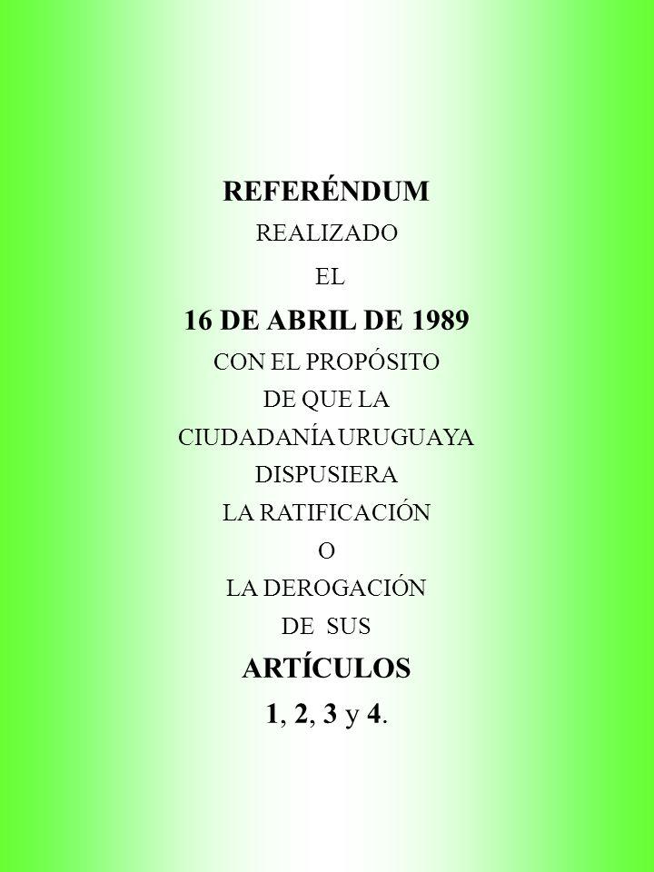 REFERÉNDUM REALIZADO EL 16 DE ABRIL DE 1989 CON EL PROPÓSITO DE QUE LA CIUDADANÍA URUGUAYA DISPUSIERA LA RATIFICACIÓN O LA DEROGACIÓN DE SUS ARTÍCULOS 1, 2, 3 y 4.