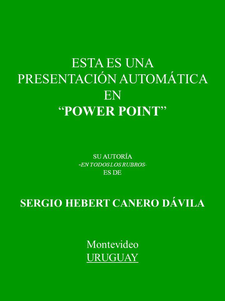 ESTA ES UNA PRESENTACIÓN AUTOMÁTICA EN POWER POINT SU AUTORÍA - EN TODOS LOS RUBROS- ES DE SERGIO HEBERT CANERO DÁVILA Montevideo URUGUAY