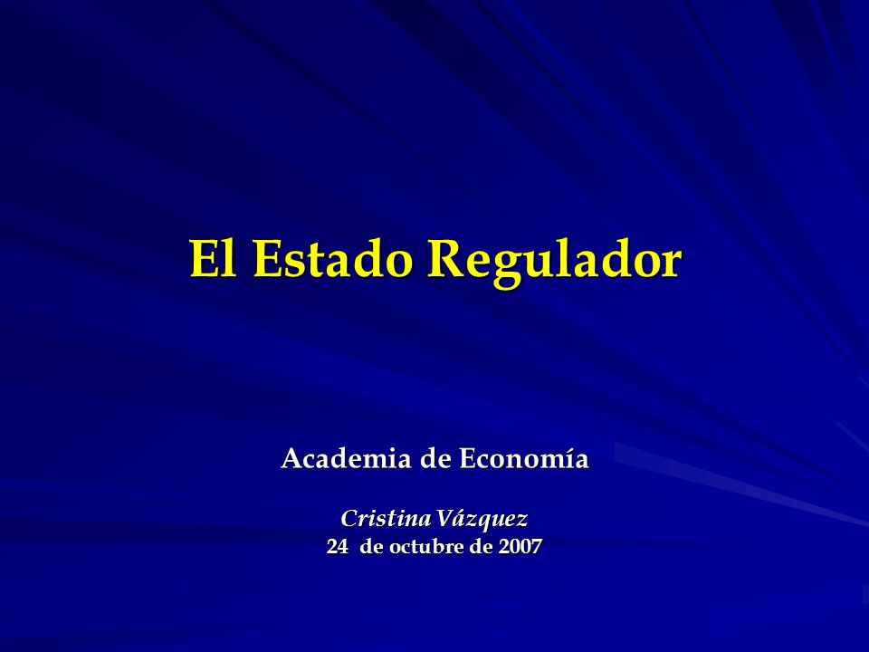 El Estado Regulador Academia de Economía Cristina Vázquez 24 de octubre de 2007