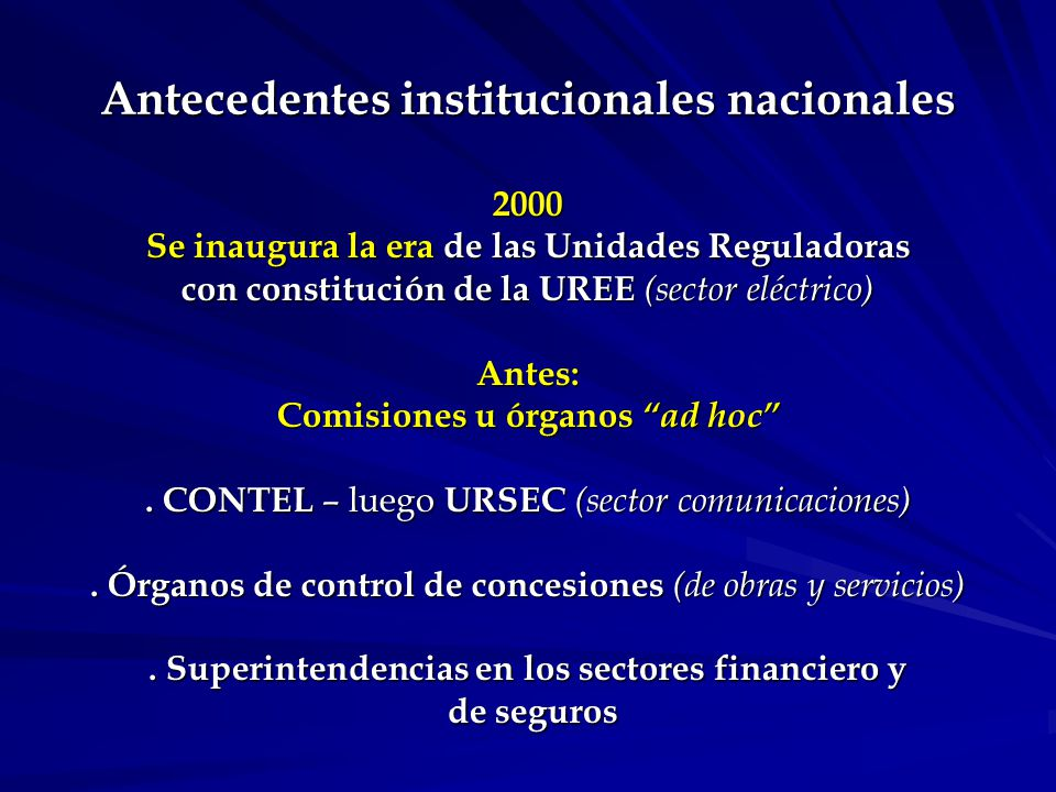 Antecedentes institucionales nacionales 2000 Se inaugura la era de las Unidades Reguladoras con constitución de la UREE (sector eléctrico) Antes: Comisiones u órganos ad hoc.