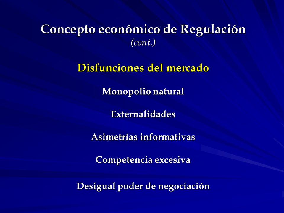 Concepto económico de Regulación (cont.) Disfunciones del mercado Monopolio natural Externalidades Asimetrías informativas Competencia excesiva Desigual poder de negociación