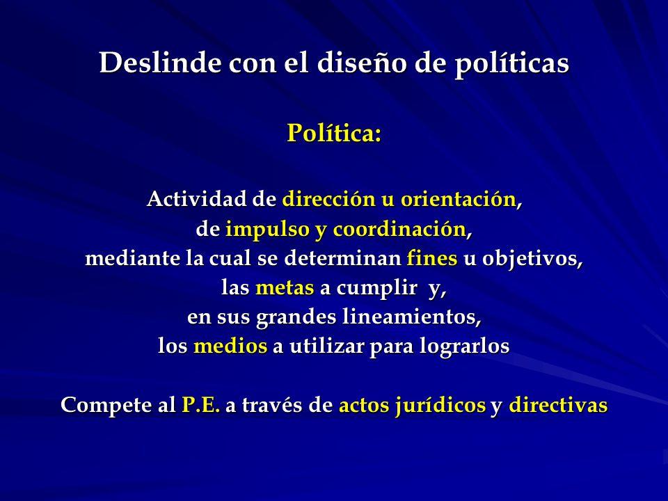 Deslinde con el diseño de políticas Política: Actividad de dirección u orientación, de impulso y coordinación, mediante la cual se determinan fines u objetivos, las metas a cumplir y, en sus grandes lineamientos, los medios a utilizar para lograrlos Compete al P.E.