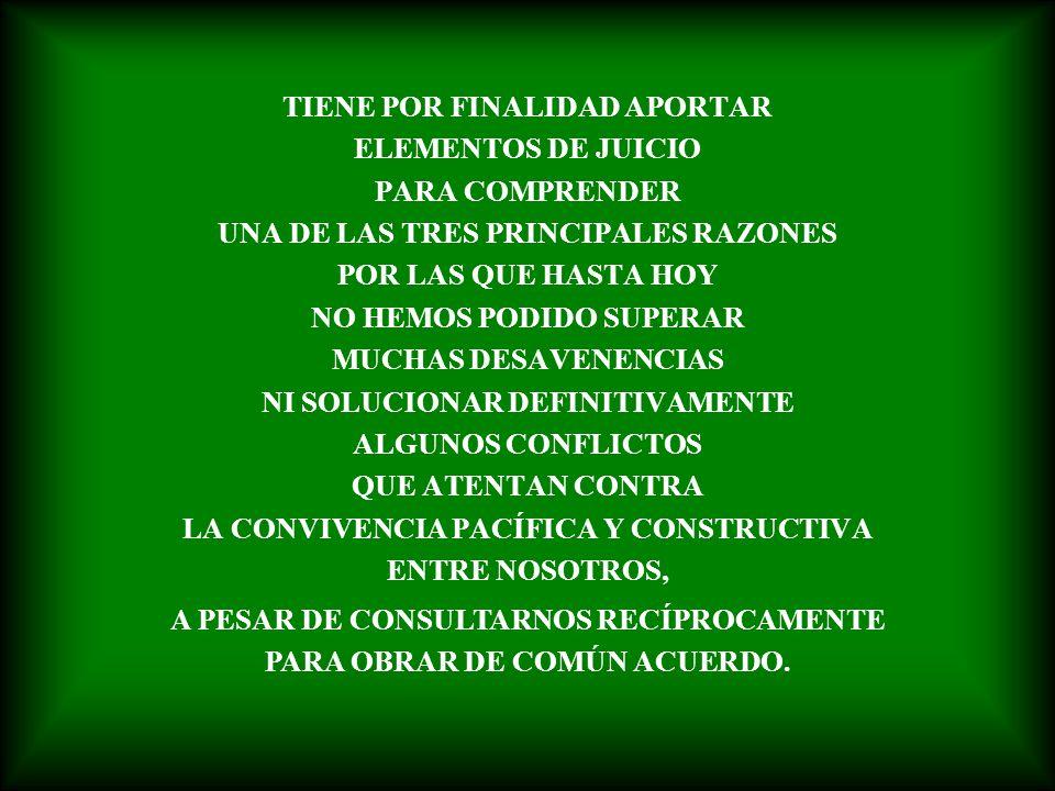 TIENE POR FINALIDAD APORTAR ELEMENTOS DE JUICIO PARA COMPRENDER UNA DE LAS TRES PRINCIPALES RAZONES POR LAS QUE HASTA HOY NO HEMOS PODIDO SUPERAR MUCHAS DESAVENENCIAS NI SOLUCIONAR DEFINITIVAMENTE ALGUNOS CONFLICTOS QUE ATENTAN CONTRA LA CONVIVENCIA PACÍFICA Y CONSTRUCTIVA ENTRE NOSOTROS, A PESAR DE CONSULTARNOS RECÍPROCAMENTE PARA OBRAR DE COMÚN ACUERDO.