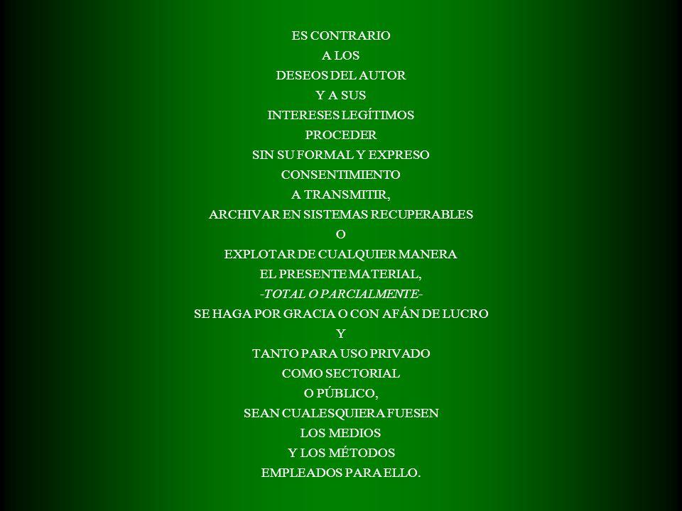 ES CONTRARIO A LOS DESEOS DEL AUTOR Y A SUS INTERESES LEGÍTIMOS PROCEDER SIN SU FORMAL Y EXPRESO CONSENTIMIENTO A TRANSMITIR, ARCHIVAR EN SISTEMAS RECUPERABLES O EXPLOTAR DE CUALQUIER MANERA EL PRESENTE MATERIAL, -TOTAL O PARCIALMENTE- SE HAGA POR GRACIA O CON AFÁN DE LUCRO Y TANTO PARA USO PRIVADO COMO SECTORIAL O PÚBLICO, SEAN CUALESQUIERA FUESEN LOS MEDIOS Y LOS MÉTODOS EMPLEADOS PARA ELLO.