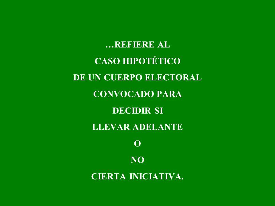 …REFIERE AL CASO HIPOTÉTICO DE UN CUERPO ELECTORAL CONVOCADO PARA DECIDIR SI LLEVAR ADELANTE O NO CIERTA INICIATIVA.