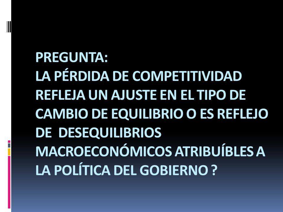 PREGUNTA: LA PÉRDIDA DE COMPETITIVIDAD REFLEJA UN AJUSTE EN EL TIPO DE CAMBIO DE EQUILIBRIO O ES REFLEJO DE DESEQUILIBRIOS MACROECONÓMICOS ATRIBUÍBLES A LA POLÍTICA DEL GOBIERNO ?