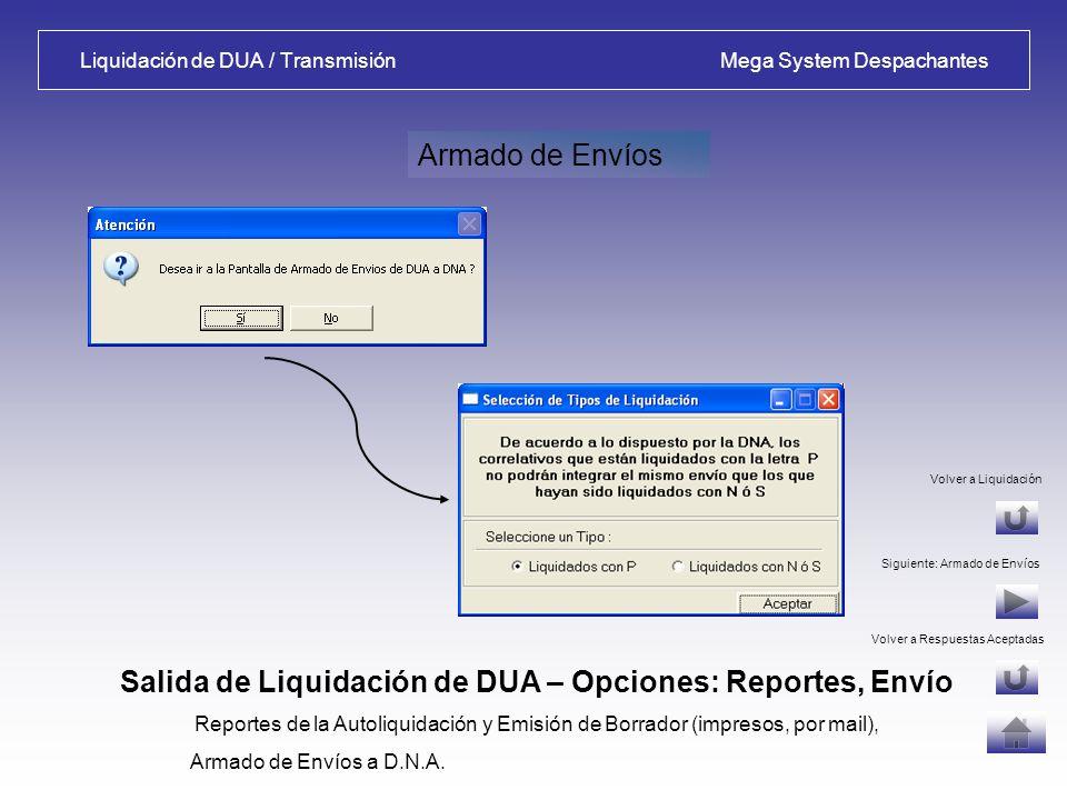 Liquidación de DUA / Reportes - Borrador Mega System Despachantes Opciones luego de Liquidar: Reportes, Borrador Reportes de la Autoliquidación y Emisión de Borrador (impresos, por mail) Confirma impresión de Borrador de Datos Reporte de Liquidación Volver a Liquidación Volver a Respuestas Aceptadas Siguiente: Armado de Envíos Borrador de Datos Configura tipo de impresora y permite seleccionar una de las impresoras habilitadas