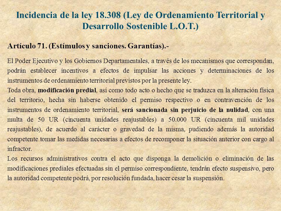 Incidencia de la ley 18.308 (Ley de Ordenamiento Territorial y Desarrollo Sostenible L.O.T.) Artículo 71. (Estímulos y sanciones. Garantías).- El Pode
