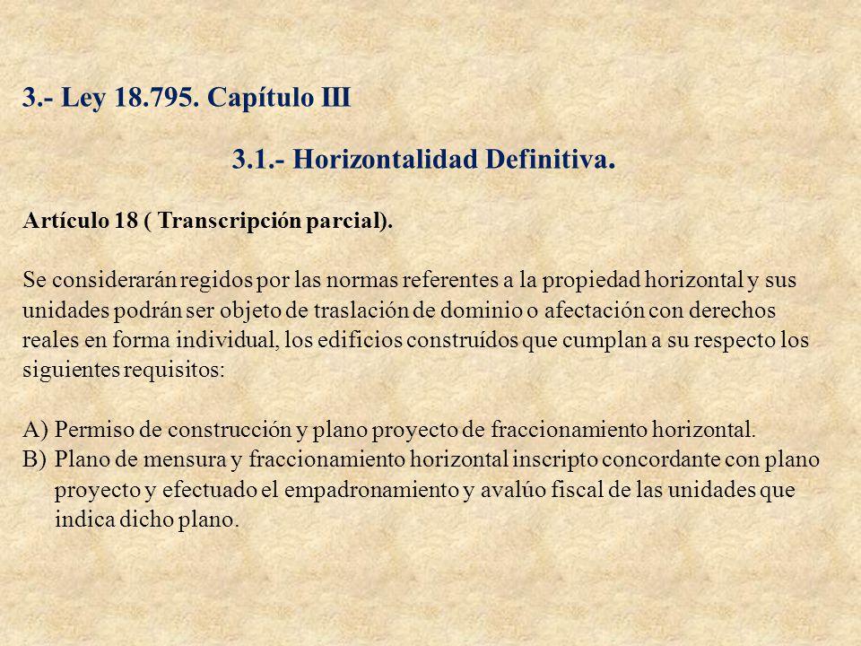 3.- Ley 18.795. Capítulo III 3.1.- Horizontalidad Definitiva. Artículo 18 ( Transcripción parcial). Se considerarán regidos por las normas referentes