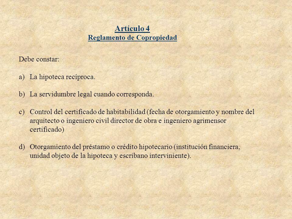 Artículo 4 Reglamento de Copropiedad Debe constar: a)La hipoteca recíproca. b)La servidumbre legal cuando corresponda. c)Control del certificado de ha