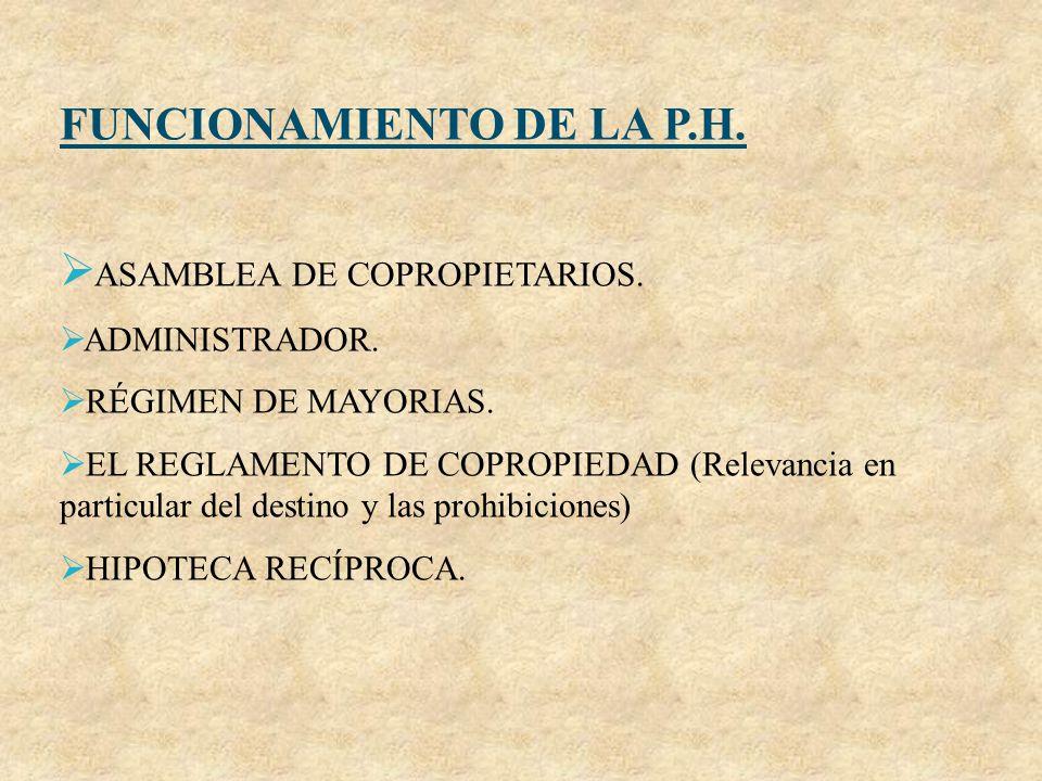 FUNCIONAMIENTO DE LA P.H. ASAMBLEA DE COPROPIETARIOS. ADMINISTRADOR. RÉGIMEN DE MAYORIAS. EL REGLAMENTO DE COPROPIEDAD (Relevancia en particular del d