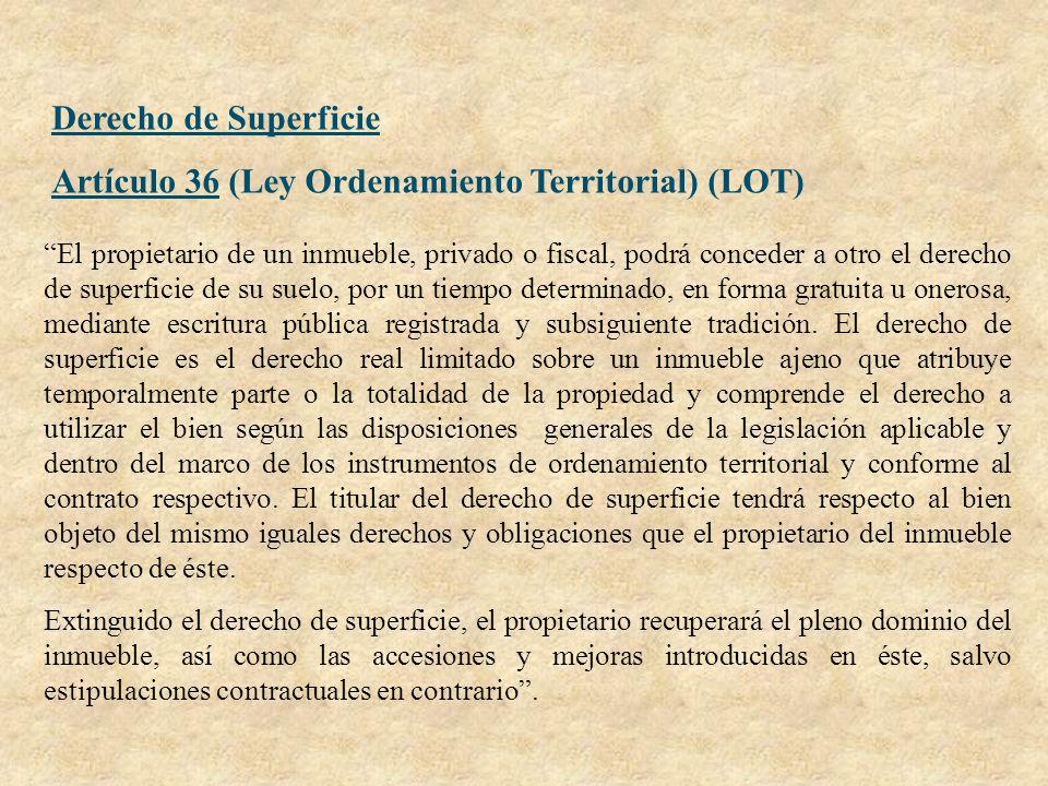 Derecho de Superficie Artículo 36 (Ley Ordenamiento Territorial) (LOT) El propietario de un inmueble, privado o fiscal, podrá conceder a otro el derec