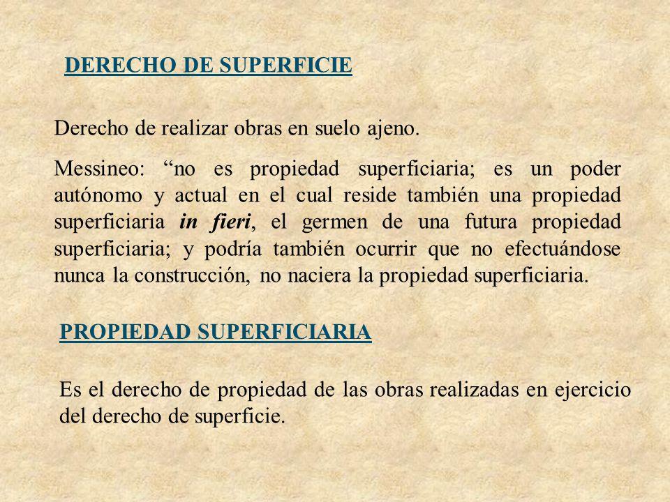DERECHO DE SUPERFICIE Derecho de realizar obras en suelo ajeno. Messineo: no es propiedad superficiaria; es un poder autónomo y actual en el cual resi