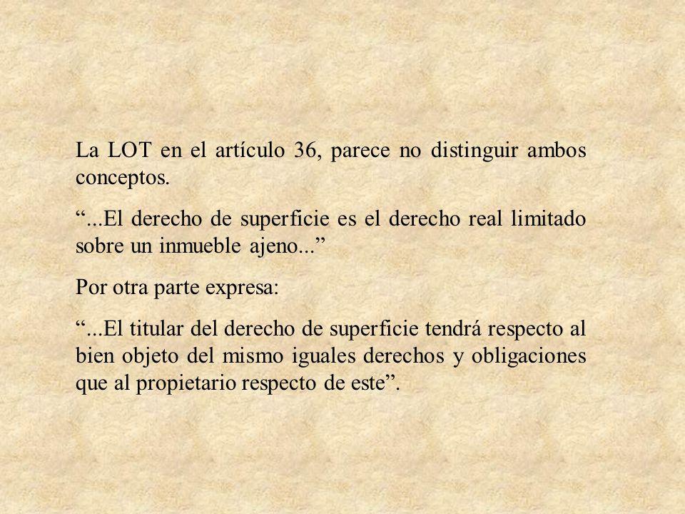 La LOT en el artículo 36, parece no distinguir ambos conceptos....El derecho de superficie es el derecho real limitado sobre un inmueble ajeno... Por