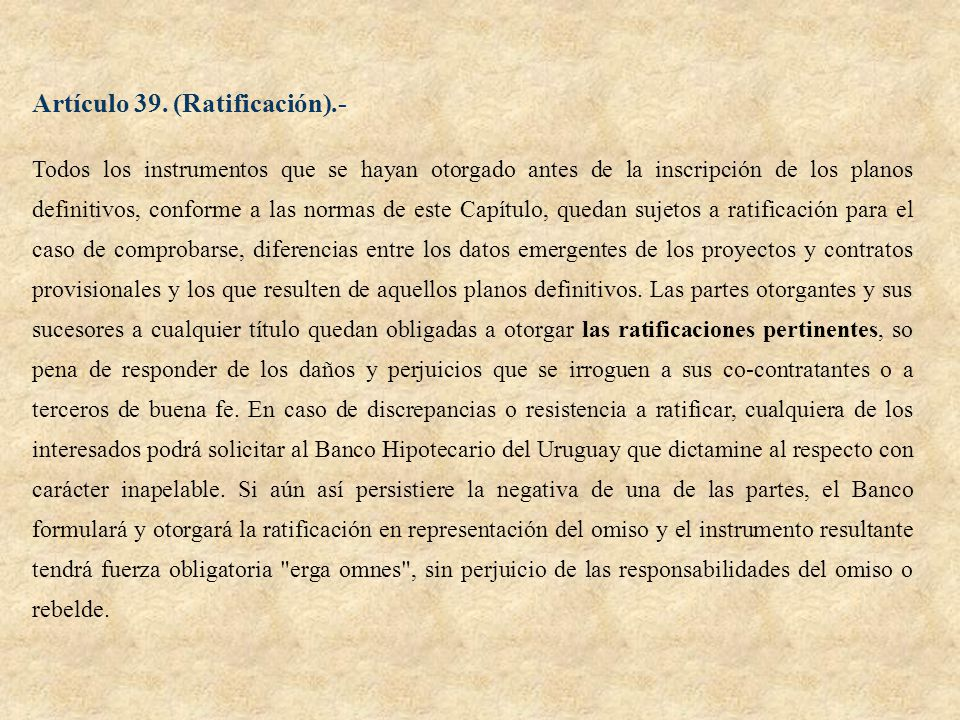 Artículo 39. (Ratificación).- Todos los instrumentos que se hayan otorgado antes de la inscripción de los planos definitivos, conforme a las normas de