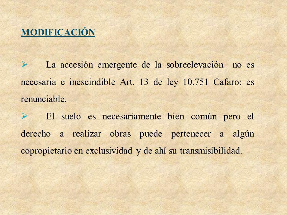 MODIFICACIÓN La accesión emergente de la sobreelevación no es necesaria e inescindible Art. 13 de ley 10.751 Cafaro: es renunciable. El suelo es neces