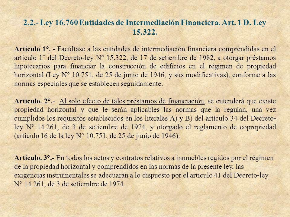 2.2.- Ley 16.760 Entidades de Intermediación Financiera. Art. 1 D. Ley 15.322. Articulo 1°. - Facúltase a las entidades de intermediación financiera c