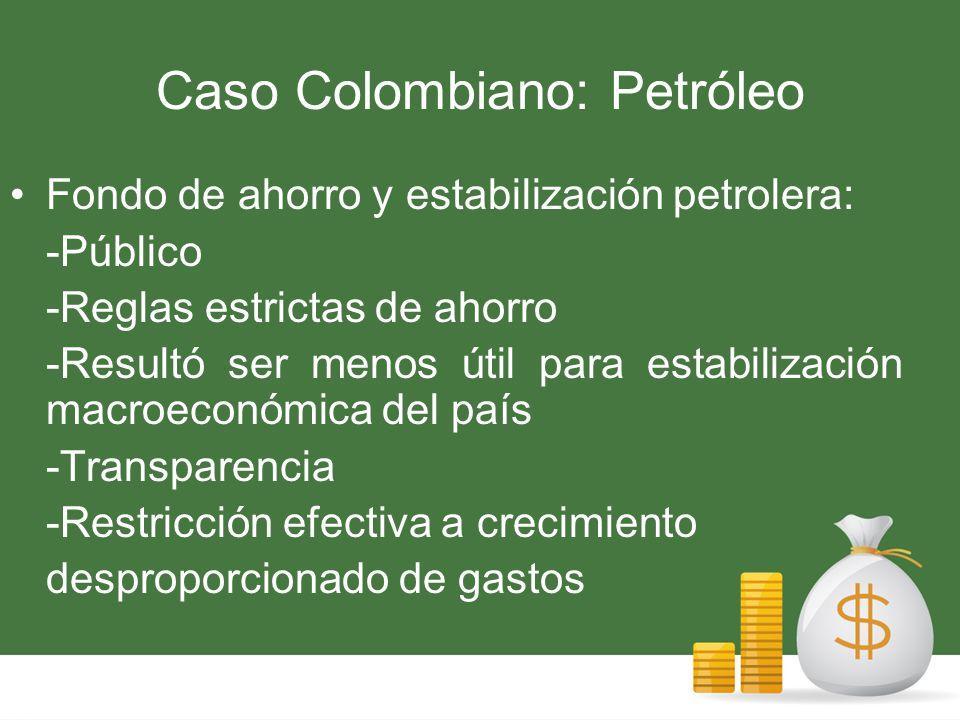 Caso Colombiano: Petróleo Fondo de ahorro y estabilización petrolera: -Público -Reglas estrictas de ahorro -Resultó ser menos útil para estabilización macroeconómica del país -Transparencia -Restricción efectiva a crecimiento desproporcionado de gastos