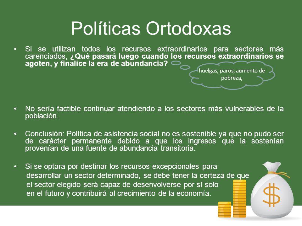 Políticas Ortodoxas Si se utilizan todos los recursos extraordinarios para sectores más carenciados, ¿Qué pasará luego cuando los recursos extraordinarios se agoten, y finalice la era de abundancia.