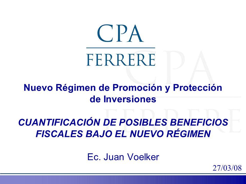 Nuevo Régimen de Promoción y Protección de Inversiones CUANTIFICACIÓN DE POSIBLES BENEFICIOS FISCALES BAJO EL NUEVO RÉGIMEN Ec. Juan Voelker 27/03/08