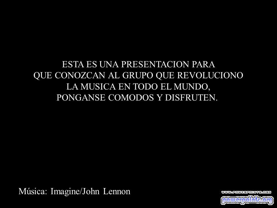 Música: Imagine/John Lennon ESTA ES UNA PRESENTACION PARA QUE CONOZCAN AL GRUPO QUE REVOLUCIONO LA MUSICA EN TODO EL MUNDO, PONGANSE COMODOS Y DISFRUTEN.