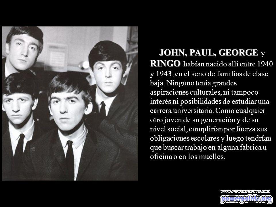 JOHN, PAUL, GEORGE RINGO JOHN, PAUL, GEORGE y RINGO habían nacido allí entre 1940 y 1943, en el seno de familias de clase baja.