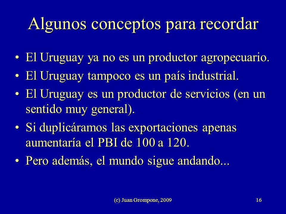 (c) Juan Grompone, 200916 Algunos conceptos para recordar El Uruguay ya no es un productor agropecuario.El Uruguay ya no es un productor agropecuario.