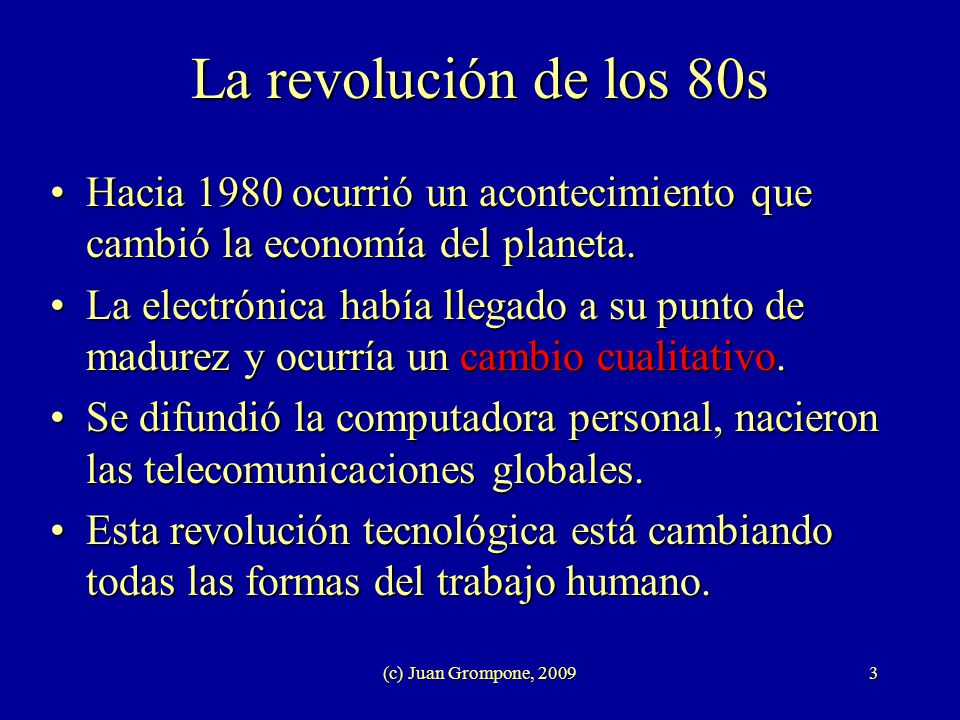 (c) Juan Grompone, 20093 La revolución de los 80s Hacia 1980 ocurrió un acontecimiento que cambió la economía del planeta.Hacia 1980 ocurrió un aconte