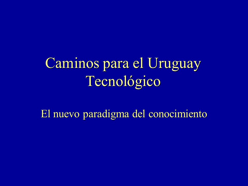 Caminos para el Uruguay Tecnológico El nuevo paradigma del conocimiento