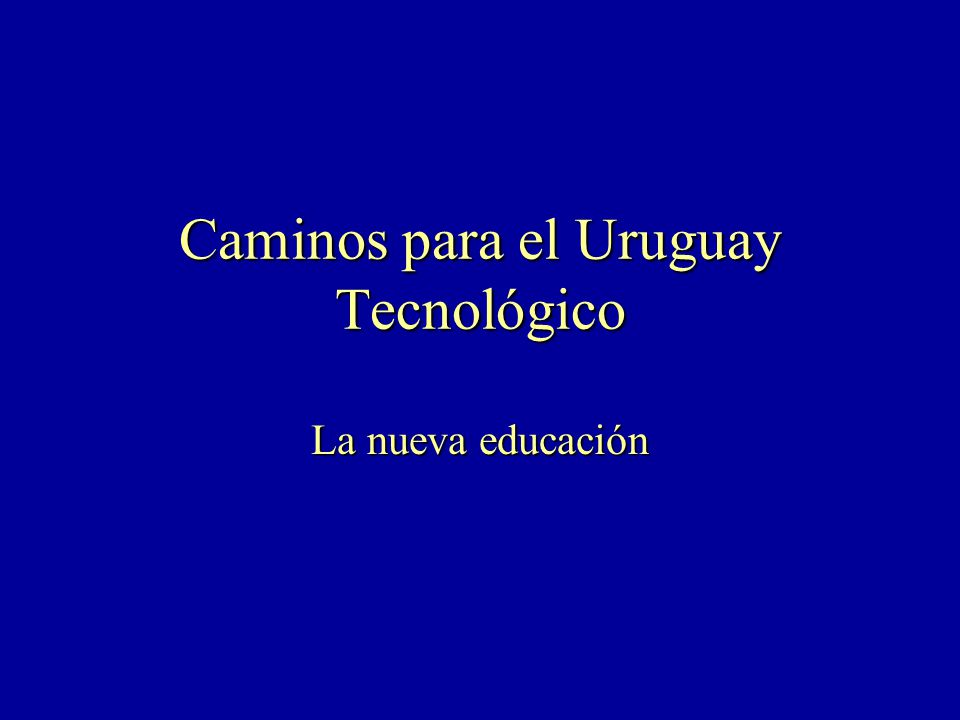 Caminos para el Uruguay Tecnológico La nueva educación