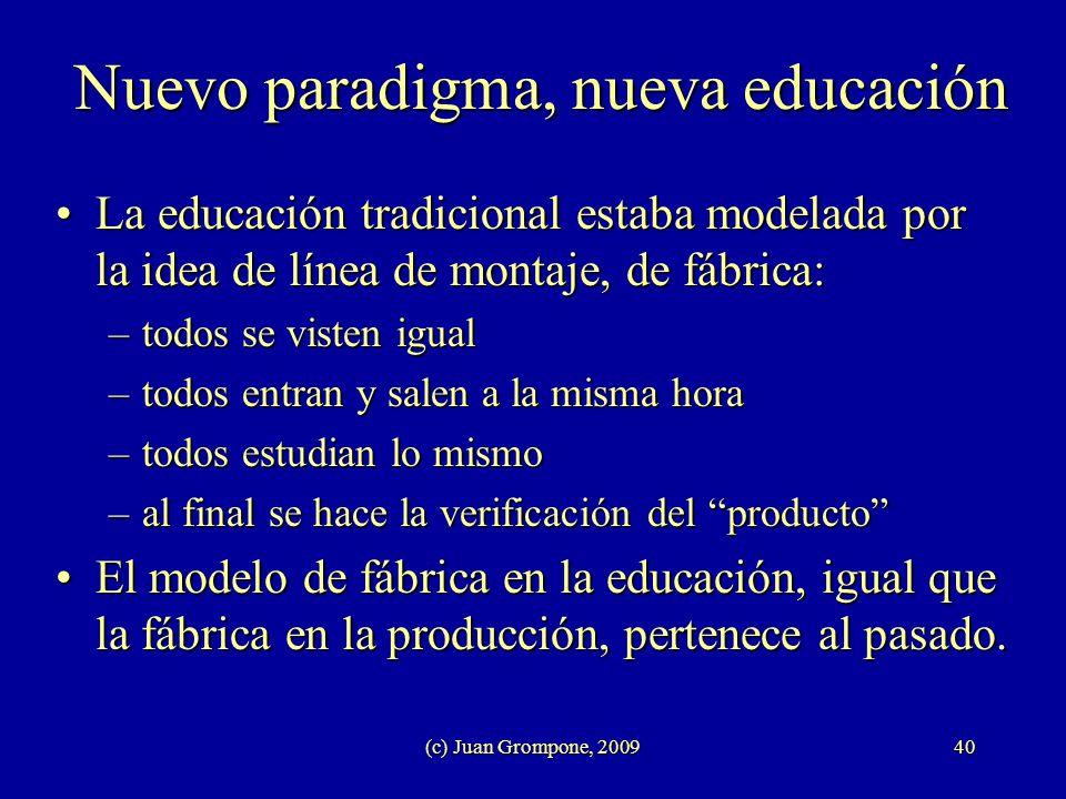 (c) Juan Grompone, 200940 Nuevo paradigma, nueva educación La educación tradicional estaba modelada por la idea de línea de montaje, de fábrica:La edu