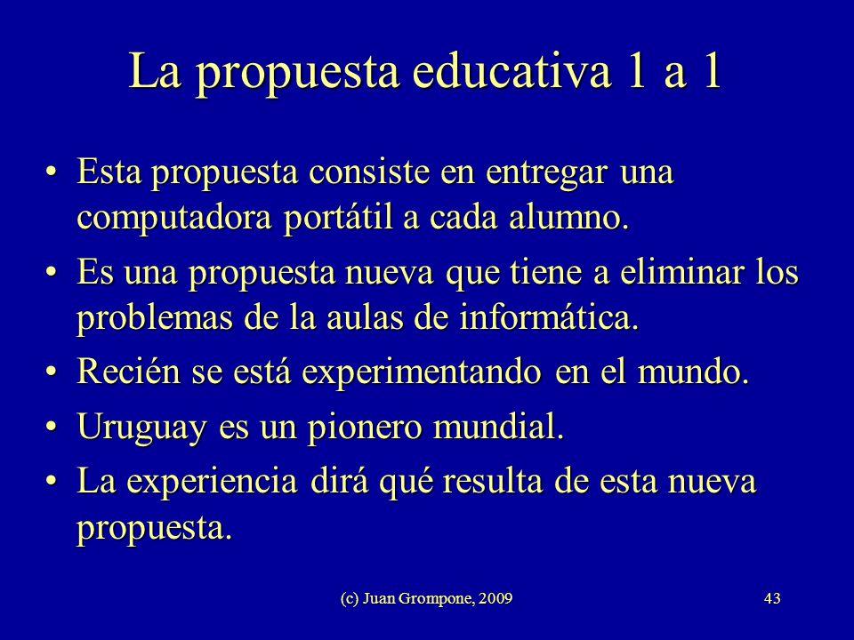 (c) Juan Grompone, 200943 La propuesta educativa 1 a 1 Esta propuesta consiste en entregar una computadora portátil a cada alumno.Esta propuesta consi